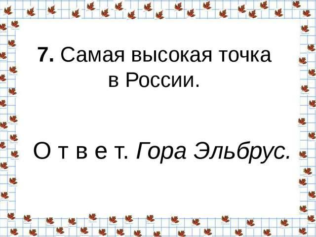 7.Самая высокая точка в России. О т в е т.Гора Эльбрус.