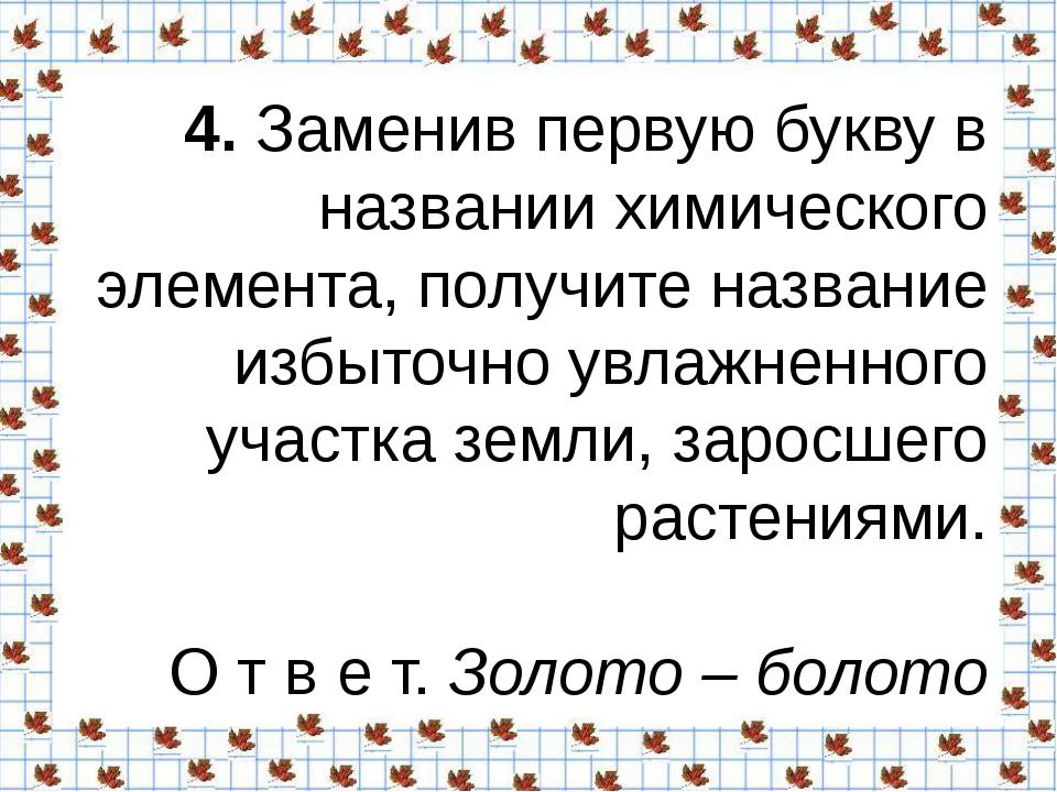 4.Заменив первую букву в названии химического элемента, получите название и...