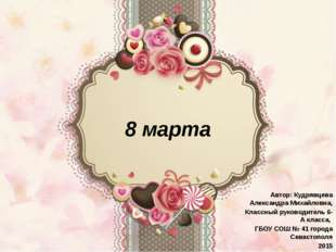 8 марта Автор: Кудрявцева Александра Михайловна, Классный руководитель 6-А кл