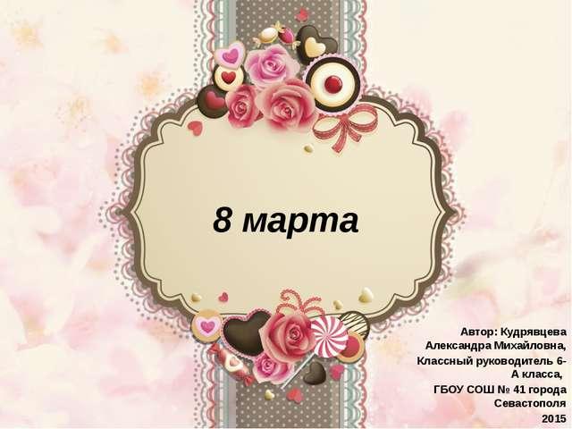 8 марта Автор: Кудрявцева Александра Михайловна, Классный руководитель 6-А кл...
