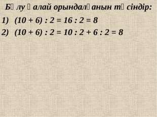 Бөлу қалай орындалғанын түсіндір: (10 + 6) : 2 = 16 : 2 = 8 (10 + 6) : 2 = 10