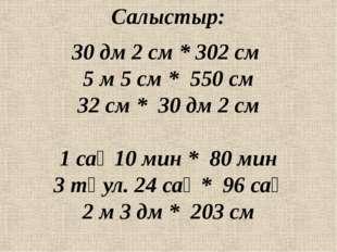 Салыстыр: 30 дм 2 см * 302 см 5 м 5 см * 550 см 32 см * 30 дм 2 см 1 сағ 10 м