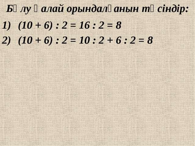 Бөлу қалай орындалғанын түсіндір: (10 + 6) : 2 = 16 : 2 = 8 (10 + 6) : 2 = 10...