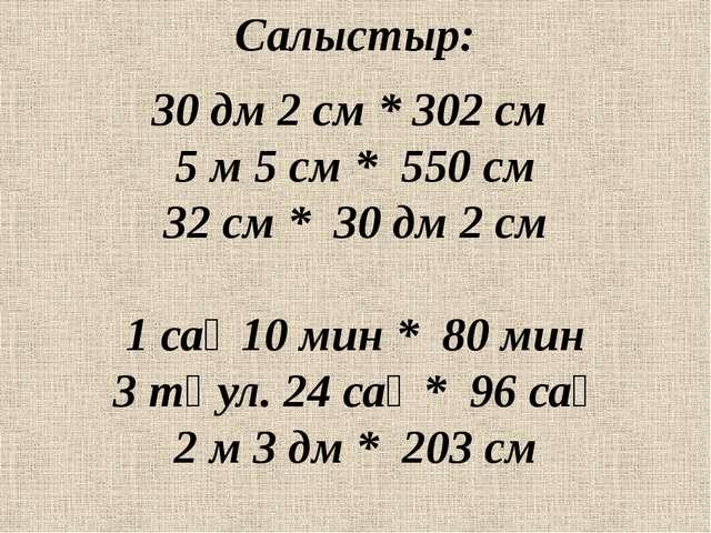 Салыстыр: 30 дм 2 см * 302 см 5 м 5 см * 550 см 32 см * 30 дм 2 см 1 сағ 10 м...