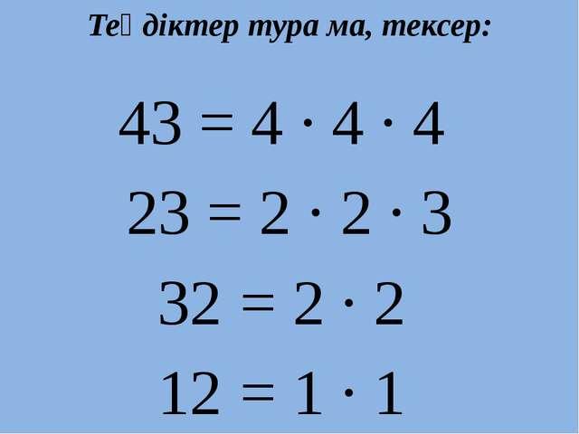 Теңдіктер тура ма, тексер: 43 = 4 · 4 · 4 23 = 2 · 2 · 3 32 = 2 · 2 12 = 1 · 1