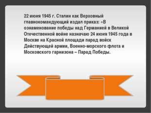 22 июня 1945 г. Сталин как Верховный главнокомандующий издал приказ: «В озна