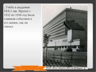 . Учёба в академии РККА им. Фрунзе с 1932 по 1936 год была главным событием в