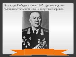 На параде Победы в июне 1945 года командовал сводным батальоном 2-го Белорусс