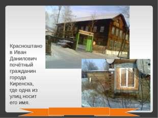 Красноштанов Иван Данилович почётный гражданин города Киренска, где одна из у