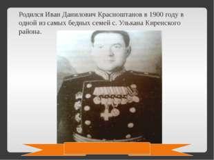 Родился Иван Данилович Красноштанов в 1900 году в одной из самых бедных семей