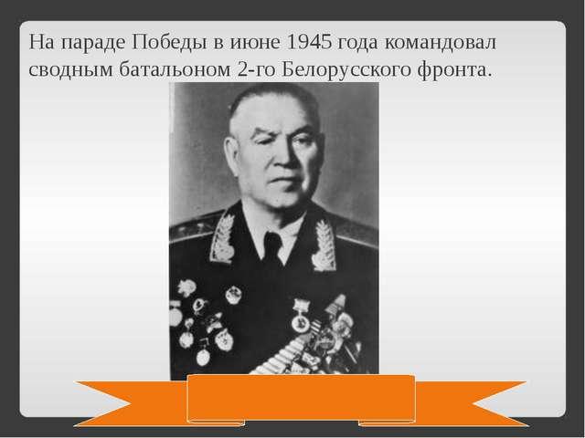 На параде Победы в июне 1945 года командовал сводным батальоном 2-го Белорусс...
