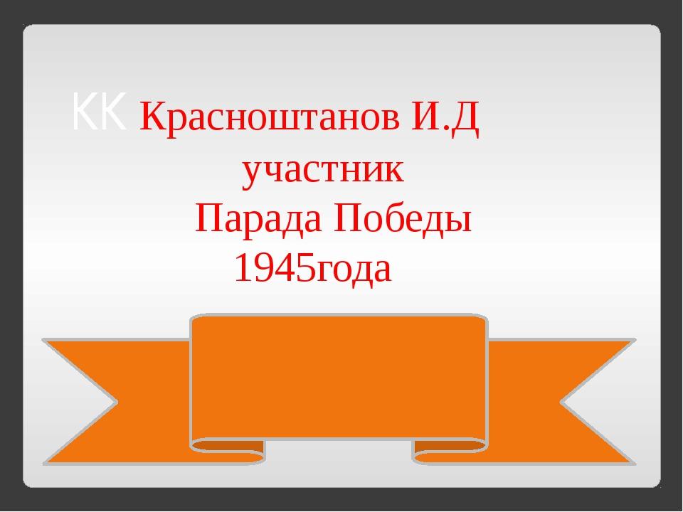 КК Красноштанов И.Д участник Парада Победы 1945года