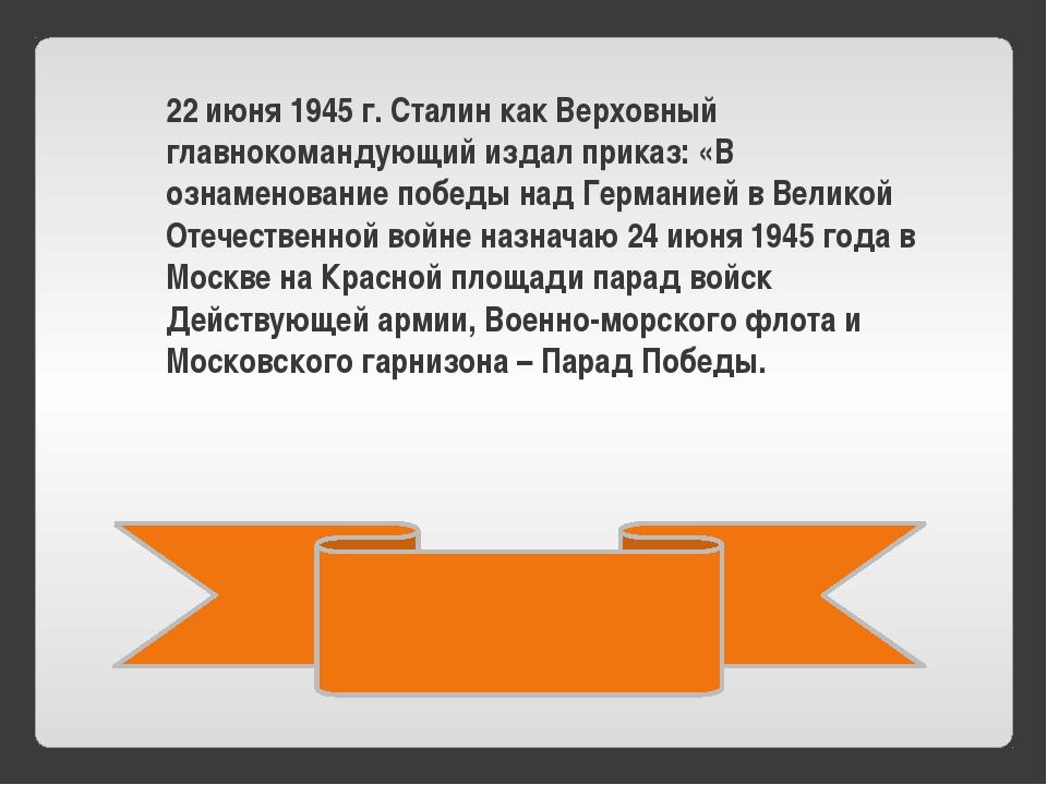 22 июня 1945 г. Сталин как Верховный главнокомандующий издал приказ: «В озна...