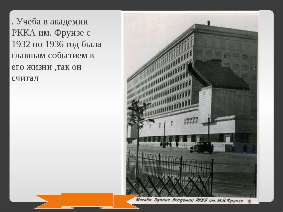 . Учёба в академии РККА им. Фрунзе с 1932 по 1936 год была главным событием в...