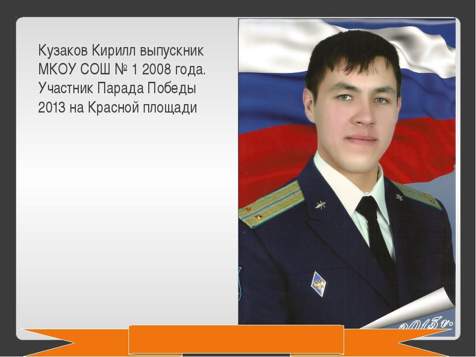 Кузаков Кирилл выпускник МКОУ СОШ № 1 2008 года. Участник Парада Победы 2013...