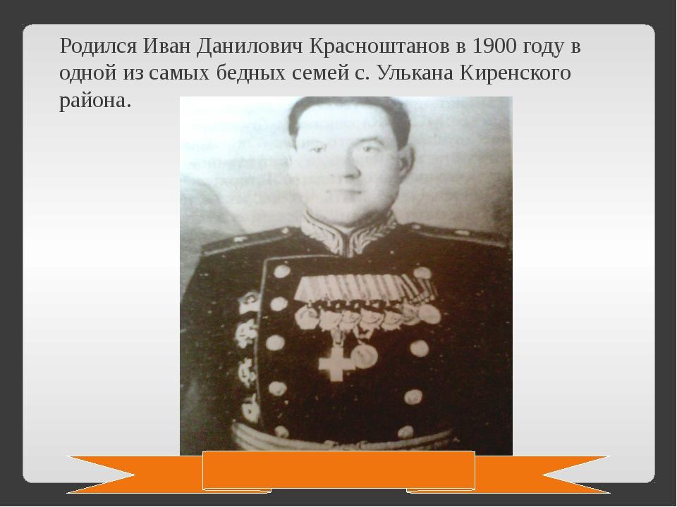 Родился Иван Данилович Красноштанов в 1900 году в одной из самых бедных семей...
