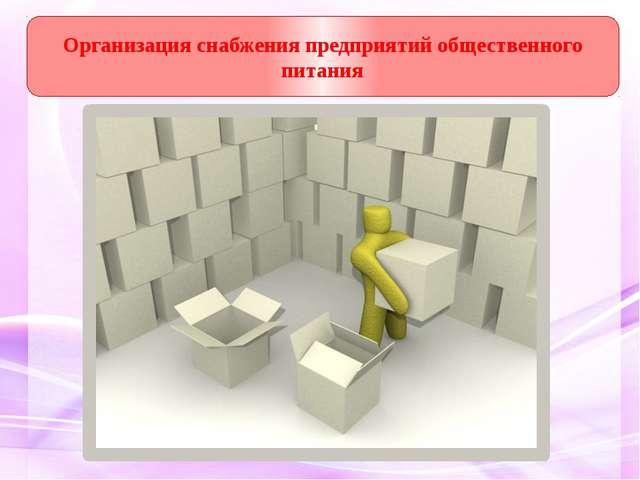 Организация снабжения предприятий общественного питания