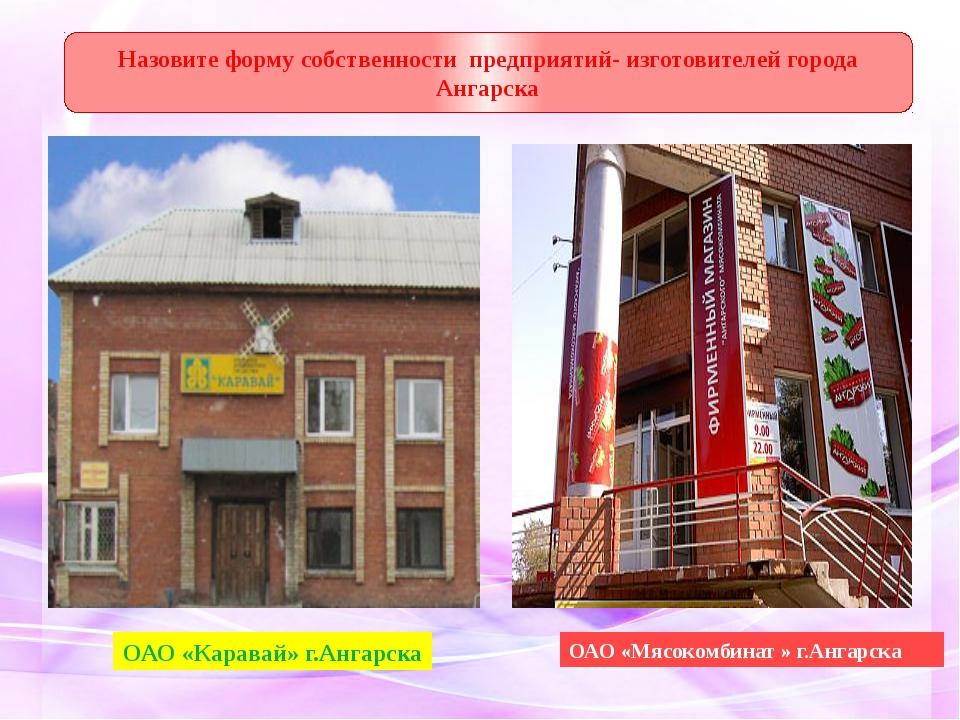 ОАО «Каравай» г.Ангарска Назовите форму собственности предприятий- изготовит...