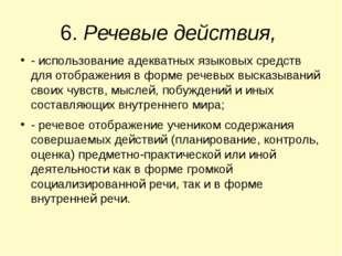 6. Речевые действия, - использование адекватных языковых средств для отображе