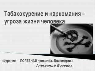 Табакокурение и наркомания – угроза жизни человека «Курение — ПОЛЕЗНАЯ привыч