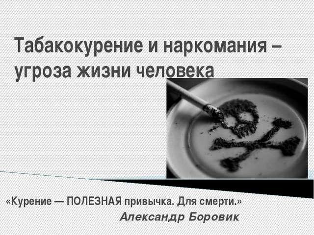 Табакокурение и наркомания – угроза жизни человека «Курение — ПОЛЕЗНАЯ привыч...