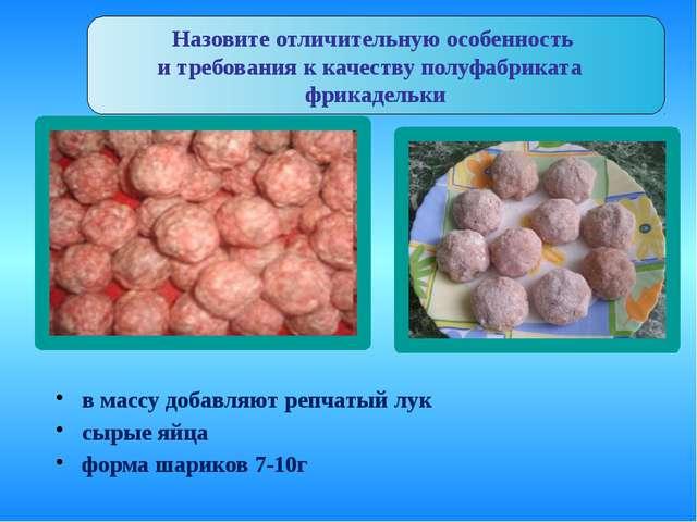 в массу добавляют репчатый лук сырые яйца форма шариков 7-10г Назовите отличи...