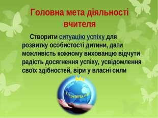 Головна мета діяльності вчителя Створити ситуацію успіху для розвитку особис