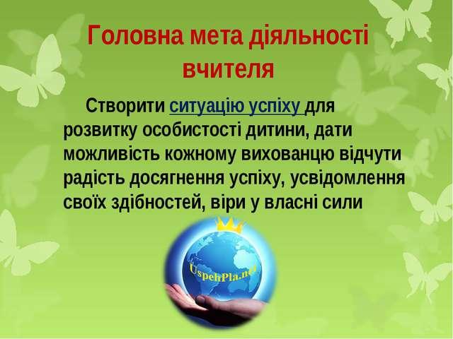 Головна мета діяльності вчителя Створити ситуацію успіху для розвитку особис...