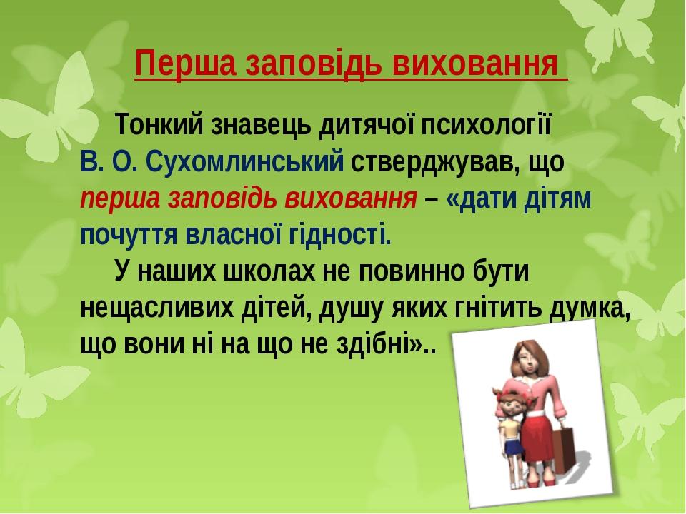 Перша заповідь виховання  Тонкий знавець дитячої психології В. О. Сухомлинс...