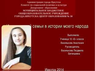 История моей семьи в истории моего народа Иркутск 2014 Выполнила: Ученица 10