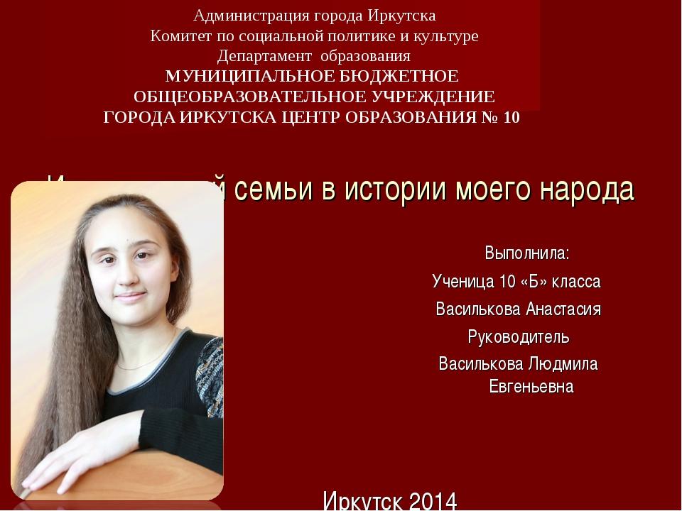 История моей семьи в истории моего народа Иркутск 2014 Выполнила: Ученица 10...