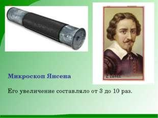 Микроскоп Янсена Его увеличение составляло от 3 до 10 раз.