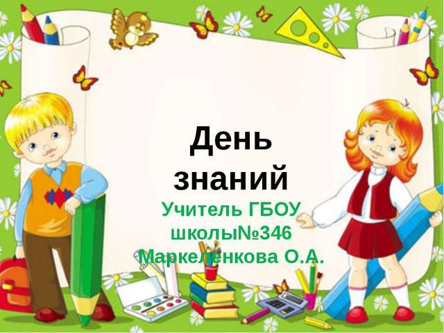 День знаний Учитель ГБОУ школы№346 Маркеленкова О.А.