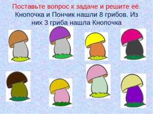 Поставьте вопрос к задаче и решите её. Кнопочка и Пончик нашли 8 грибов. Из н