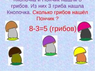 Кнопочка и Пончик нашли 8 грибов. Из них 3 гриба нашла Кнопочка. Сколько гриб