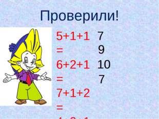 Проверили! 5+1+1= 6+2+1= 7+1+2= 4+2+1= 7 9 10 7