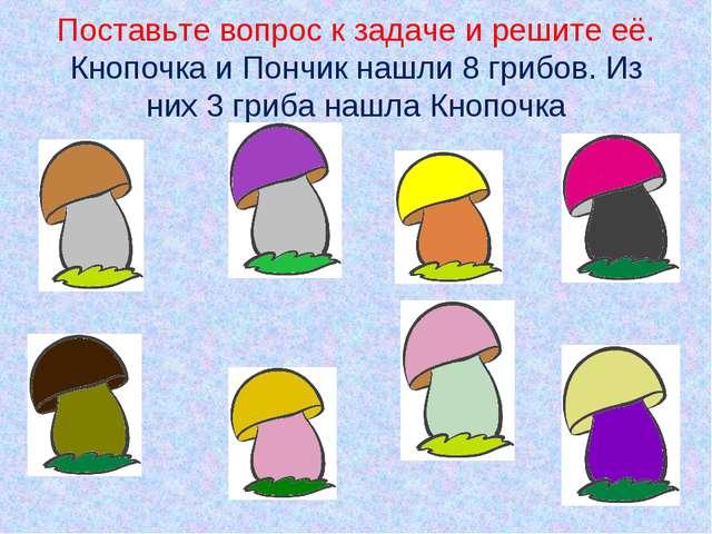 Поставьте вопрос к задаче и решите её. Кнопочка и Пончик нашли 8 грибов. Из н...