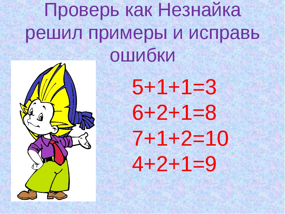 Проверь как Незнайка решил примеры и исправь ошибки 5+1+1=3 6+2+1=8 7+1+2=10...