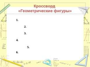 Кроссворд «Геометрические фигуры» 1. 2. 3.  4. 6.
