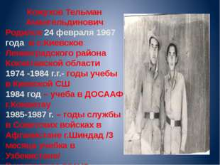 Кожухов Тельман Амангельдинович Родился 24 февраля 1967 года в с.Киевское Лен