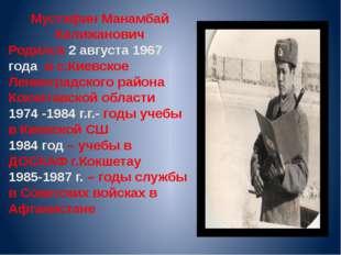 Мустафин Манамбай Калижанович Родился 2 августа 1967 года в с.Киевское Ленинг