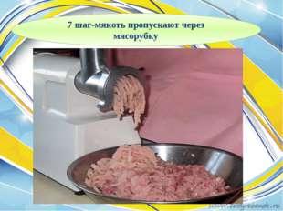 7 шаг-мякоть пропускают через мясорубку