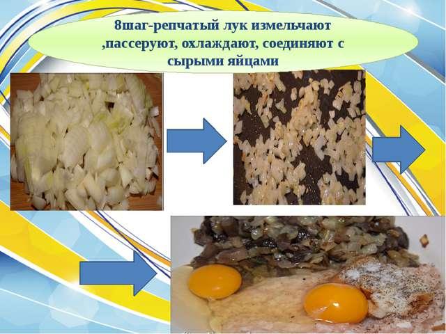 8шаг-репчатый лук измельчают ,пассеруют, охлаждают, соединяют с сырыми яйцами