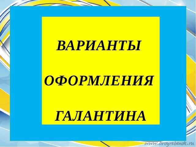 ВАРИАНТЫ ОФОРМЛЕНИЯ ГАЛАНТИНА