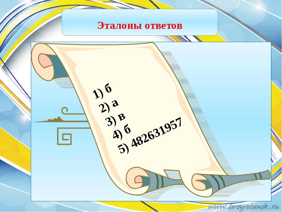 1) б 2) а 3) в 4) б 5) 482631957 Эталоны ответов
