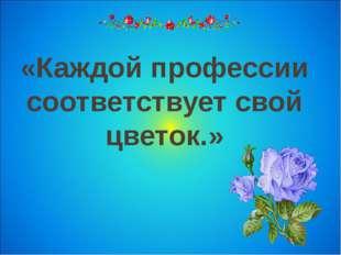 «Каждой профессии соответствует свой цветок.»