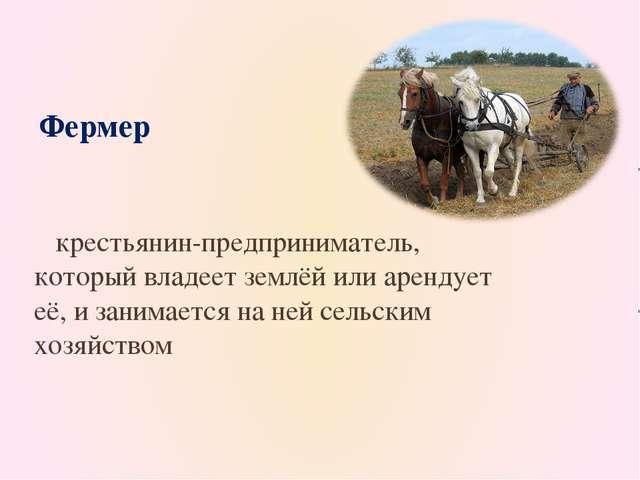 крестьянин-предприниматель, который владеет землёй или арендует её, и занима...