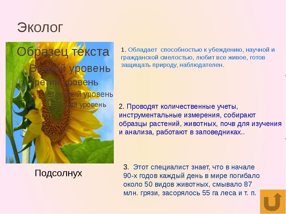 Эколог Подсолнух 1. Обладает способностью к убеждению, научной и гражданской...