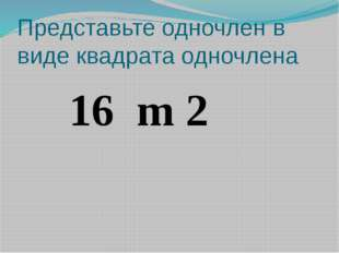 Представьте одночлен в виде квадрата одночлена 16 m 2