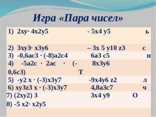 Игра «Пара чисел» 1) 2ху∙ 4x2у5 - 5х4у5ь 2) 3ху3∙ х3у6 –3х5у10z3с 3) -0,6ас3∙